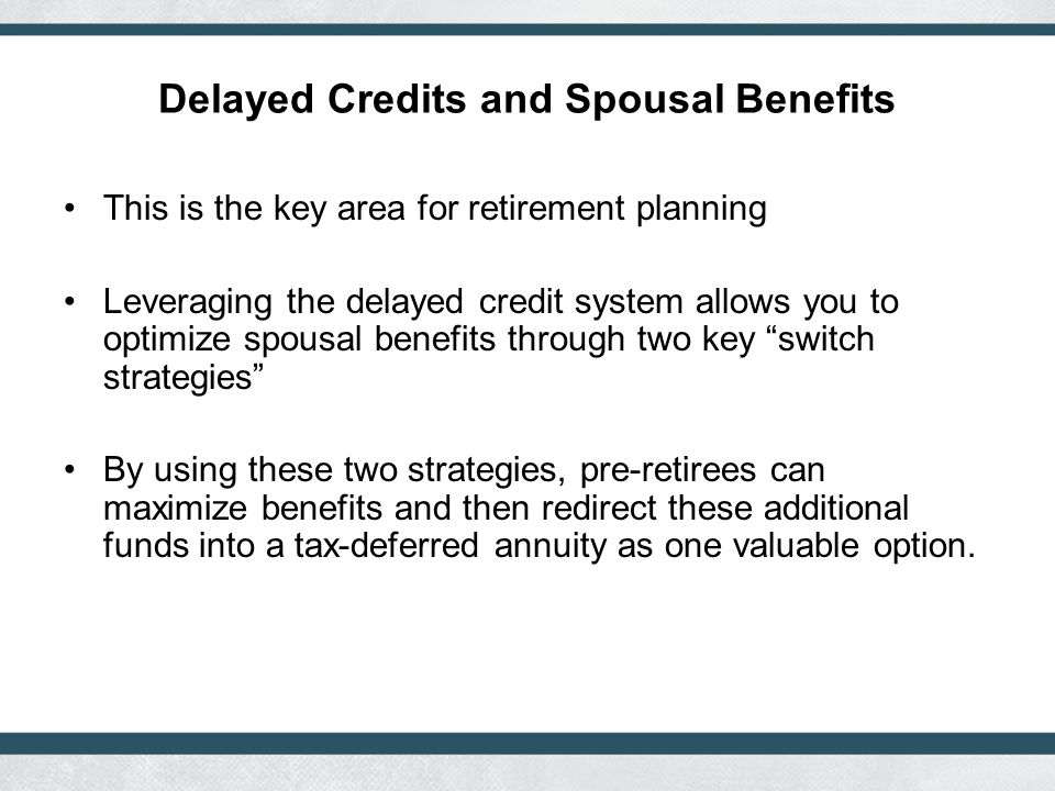 Delayed Credits and Spousal Benefits This is the key area for retirement planning Leveraging the delayed credit system allows you to optimize spousal benefits through two key switch strategies By using these two strategies, pre-retirees can maximize benefits and then redirect these additional funds into a tax-deferred annuity as one valuable option.