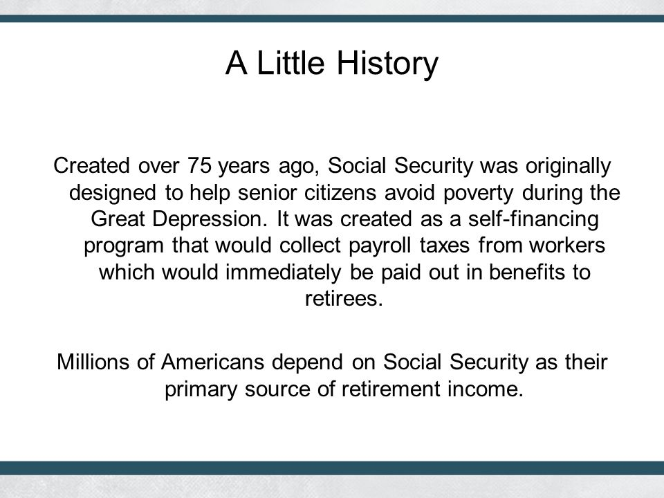 A Little History Created over 75 years ago, Social Security was originally designed to help senior citizens avoid poverty during the Great Depression.