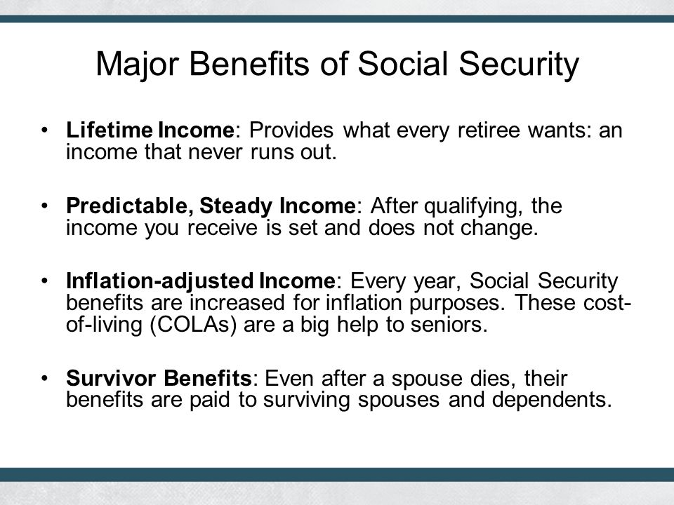 Major Benefits of Social Security Lifetime Income: Provides what every retiree wants: an income that never runs out.