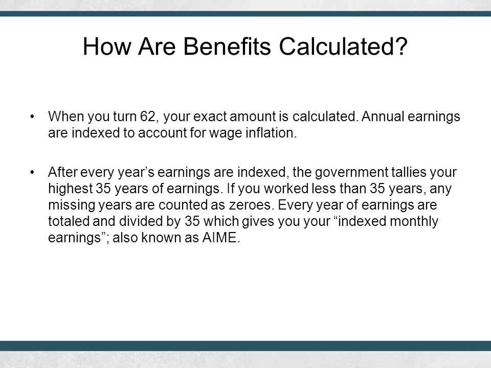 How Are Benefits Calculated.When you turn 62, your exact amount is calculated.