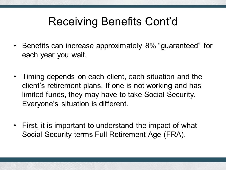 Receiving Benefits Cont'd Benefits can increase approximately 8% guaranteed for each year you wait.