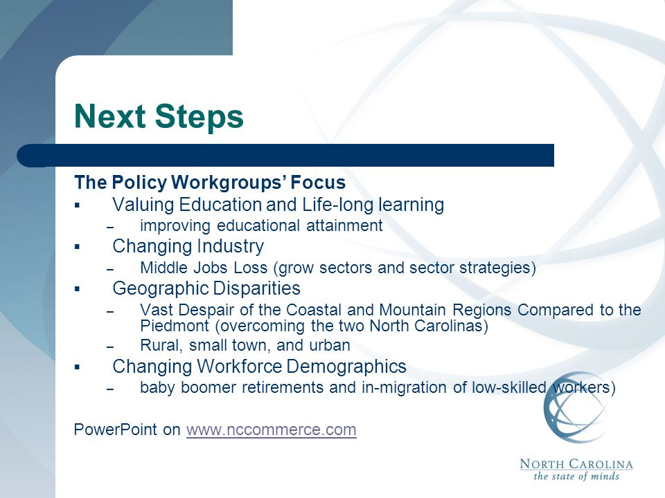 Next Steps The Policy Workgroups' Focus  Valuing Education and Life-long learning – improving educational attainment  Changing Industry – Middle Job