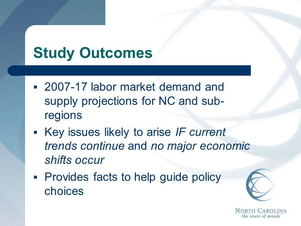 Study Outcomes  2007-17 labor market demand and supply projections for NC and sub- regions  Key issues likely to arise IF current trends continue an