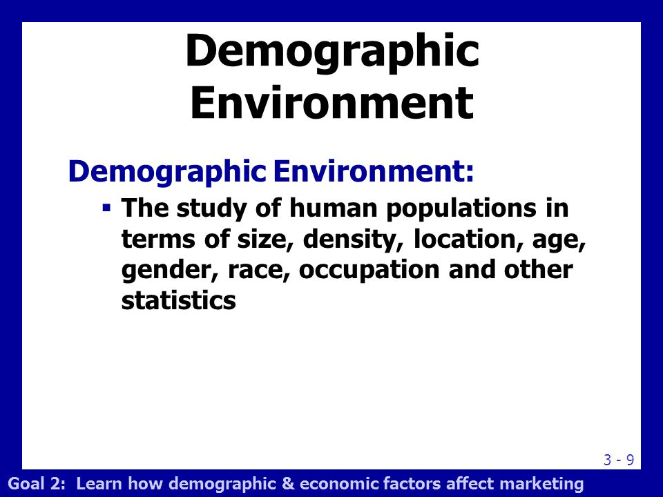 3 - 9 Demographic Environment Demographic Environment:  The study of human populations in terms of size, density, location, age, gender, race, occupa