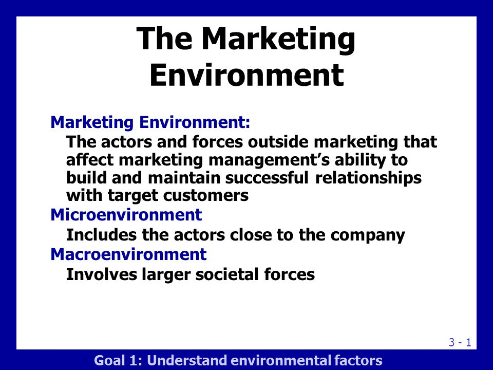 3 - 1 The Marketing Environment Marketing Environment: The actors and forces outside marketing that affect marketing management's ability to build and