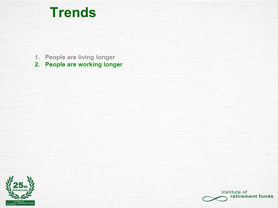 Trends 1.People are living longer 2.Older People are working longer 3.Inflation and the cost of living longer is increasing – medical, housing, services 4.People are saving less 5.Money saved during one's working life needs to fund a longer retirement 6.During economic downturns, earnings from liquid investments fall