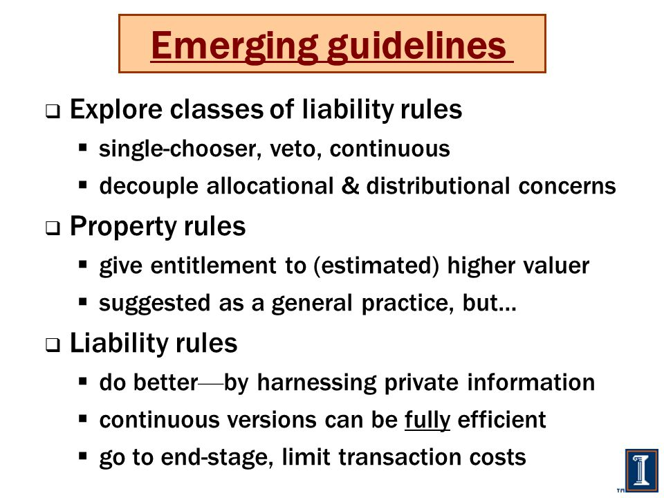  Explore classes of liability rules  single-chooser, veto, continuous  decouple allocational & distributional concerns  Property rules  give entitlement to (estimated) higher valuer  suggested as a general practice, but…  Liability rules  do better — by harnessing private information  continuous versions can be fully efficient  go to end-stage, limit transaction costs Emerging guidelines
