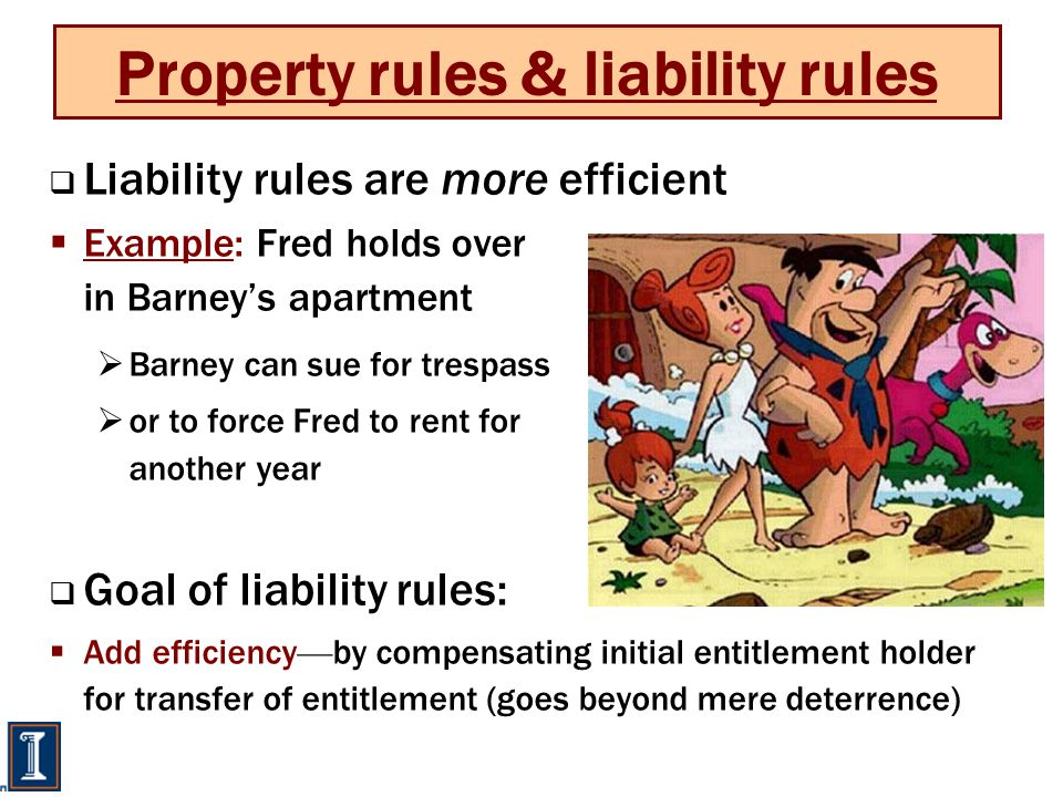 Property rules & liability rules  Liability rules are more efficient  Example: Fred holds over in Barney's apartment  Barney can sue for trespass  or to force Fred to rent for another year  Goal of liability rules:  Add efficiency — by compensating initial entitlement holder for transfer of entitlement (goes beyond mere deterrence)
