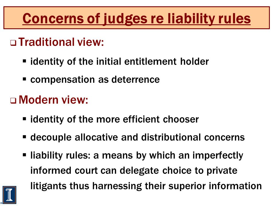 Concerns of judges re liability rules  Traditional view:  identity of the initial entitlement holder  compensation as deterrence  Modern view:  identity of the more efficient chooser  decouple allocative and distributional concerns  liability rules: a means by which an imperfectly informed court can delegate choice to private litigants thus harnessing their superior information