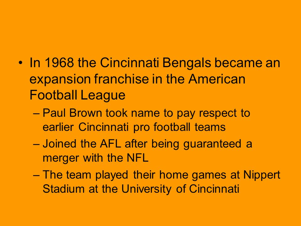 In 1968 the Cincinnati Bengals became an expansion franchise in the American Football League –Paul Brown took name to pay respect to earlier Cincinnati pro football teams –Joined the AFL after being guaranteed a merger with the NFL –The team played their home games at Nippert Stadium at the University of Cincinnati