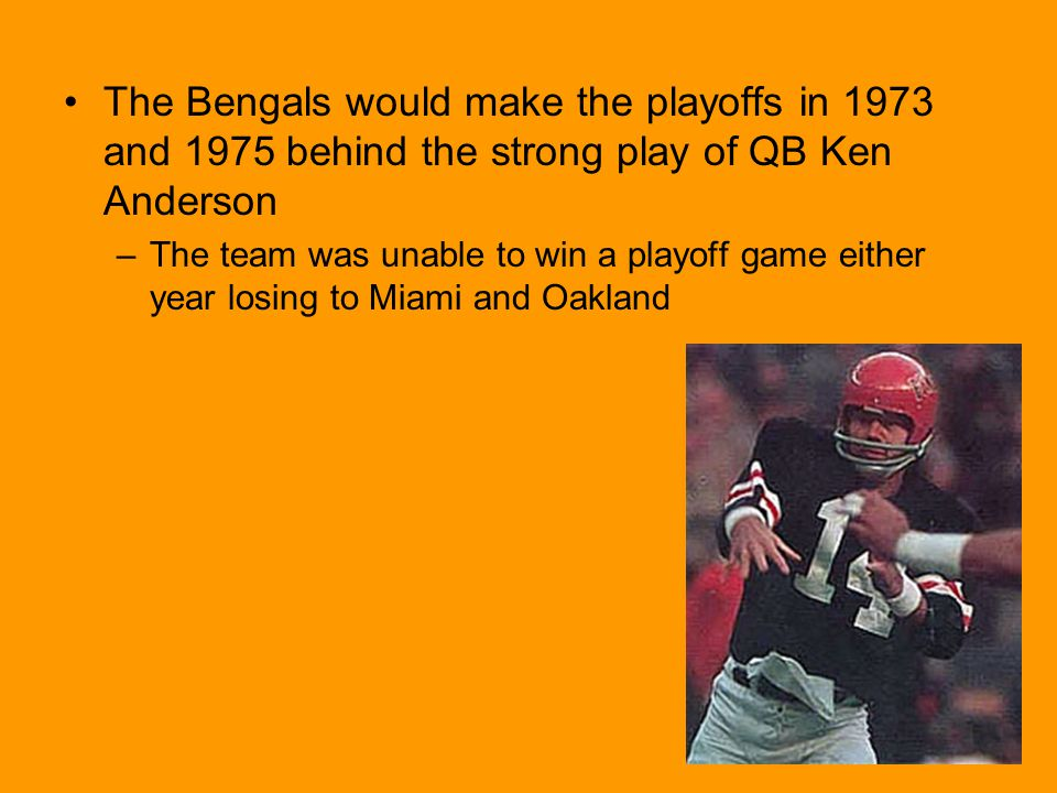 The Bengals would make the playoffs in 1973 and 1975 behind the strong play of QB Ken Anderson –The team was unable to win a playoff game either year losing to Miami and Oakland