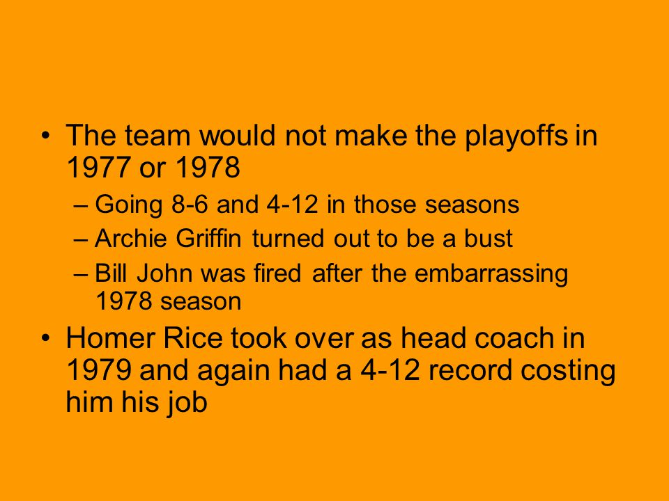 The team would not make the playoffs in 1977 or 1978 –Going 8-6 and 4-12 in those seasons –Archie Griffin turned out to be a bust –Bill John was fired after the embarrassing 1978 season Homer Rice took over as head coach in 1979 and again had a 4-12 record costing him his job