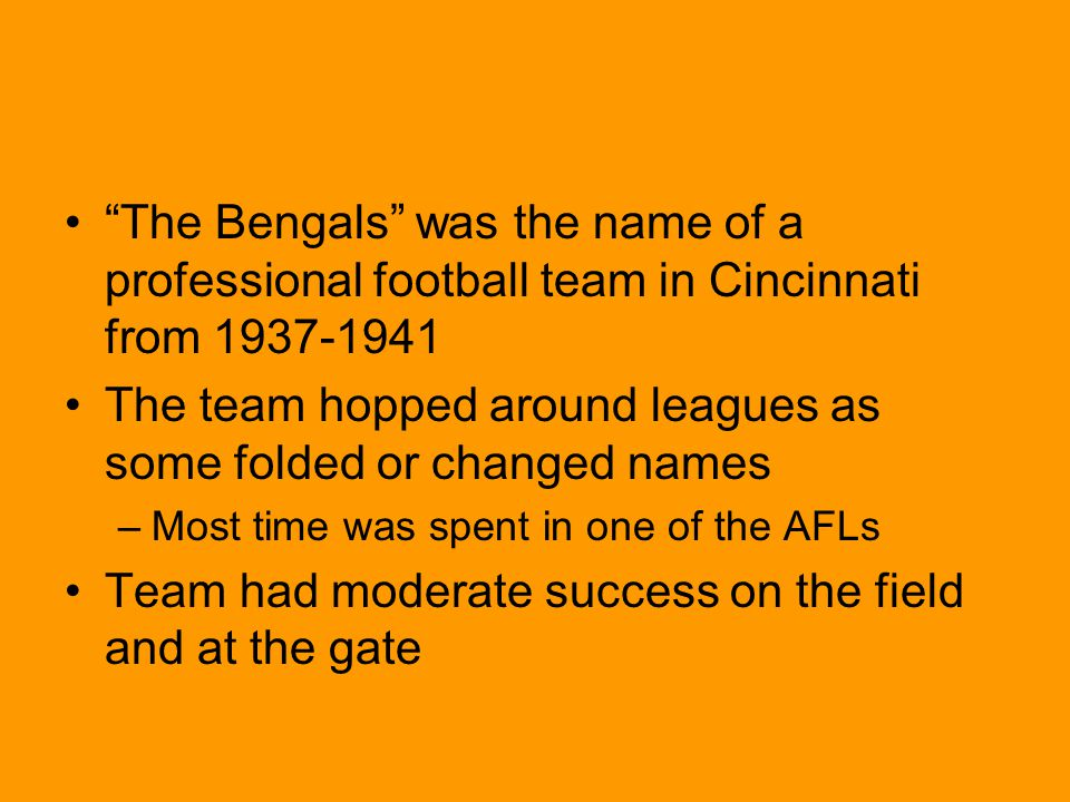 The Bengals was the name of a professional football team in Cincinnati from 1937-1941 The team hopped around leagues as some folded or changed names –Most time was spent in one of the AFLs Team had moderate success on the field and at the gate