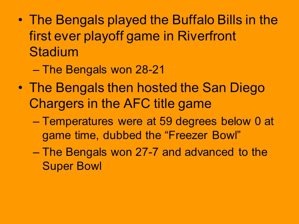 The Bengals played the Buffalo Bills in the first ever playoff game in Riverfront Stadium –The Bengals won 28-21 The Bengals then hosted the San Diego Chargers in the AFC title game –Temperatures were at 59 degrees below 0 at game time, dubbed the Freezer Bowl –The Bengals won 27-7 and advanced to the Super Bowl