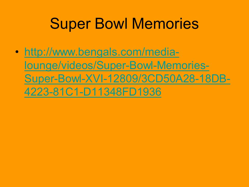Super Bowl Memories http://www.bengals.com/media- lounge/videos/Super-Bowl-Memories- Super-Bowl-XVI-12809/3CD50A28-18DB- 4223-81C1-D11348FD1936http://www.bengals.com/media- lounge/videos/Super-Bowl-Memories- Super-Bowl-XVI-12809/3CD50A28-18DB- 4223-81C1-D11348FD1936