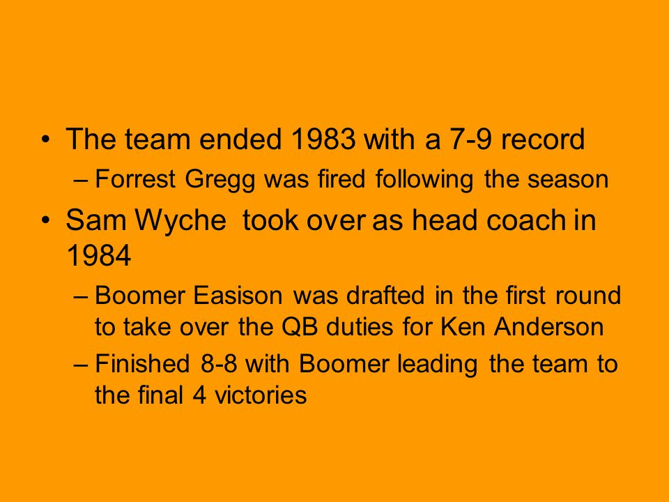 The team ended 1983 with a 7-9 record –Forrest Gregg was fired following the season Sam Wyche took over as head coach in 1984 –Boomer Easison was drafted in the first round to take over the QB duties for Ken Anderson –Finished 8-8 with Boomer leading the team to the final 4 victories