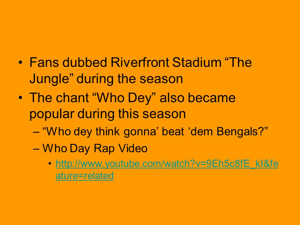 Fans dubbed Riverfront Stadium The Jungle during the season The chant Who Dey also became popular during this season – Who dey think gonna' beat 'dem Bengals –Who Day Rap Video http://www.youtube.com/watch v=9Eh5c8fE_kI&fe ature=relatedhttp://www.youtube.com/watch v=9Eh5c8fE_kI&fe ature=related