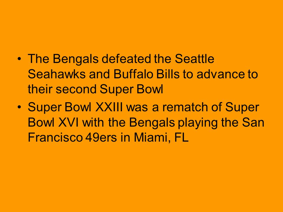 The Bengals defeated the Seattle Seahawks and Buffalo Bills to advance to their second Super Bowl Super Bowl XXIII was a rematch of Super Bowl XVI with the Bengals playing the San Francisco 49ers in Miami, FL