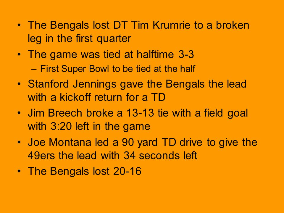 The Bengals lost DT Tim Krumrie to a broken leg in the first quarter The game was tied at halftime 3-3 –First Super Bowl to be tied at the half Stanford Jennings gave the Bengals the lead with a kickoff return for a TD Jim Breech broke a 13-13 tie with a field goal with 3:20 left in the game Joe Montana led a 90 yard TD drive to give the 49ers the lead with 34 seconds left The Bengals lost 20-16