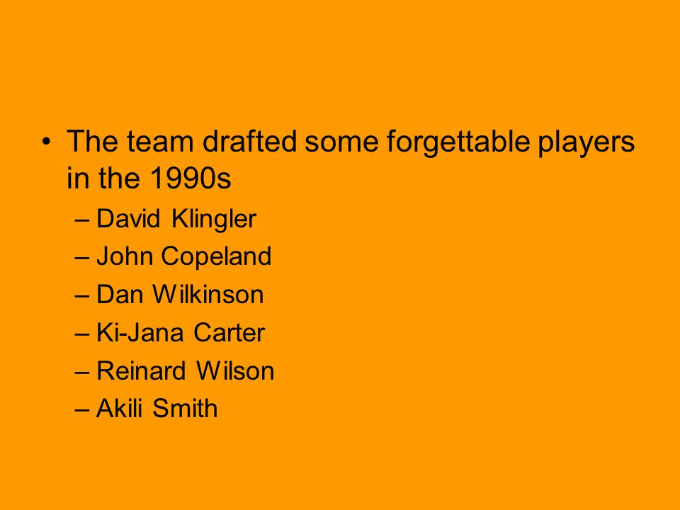The team drafted some forgettable players in the 1990s –David Klingler –John Copeland –Dan Wilkinson –Ki-Jana Carter –Reinard Wilson –Akili Smith