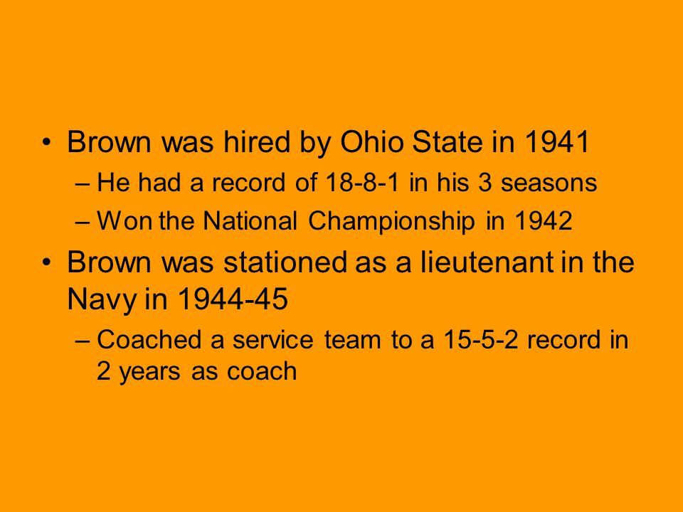 Brown was hired by Ohio State in 1941 –He had a record of 18-8-1 in his 3 seasons –Won the National Championship in 1942 Brown was stationed as a lieutenant in the Navy in 1944-45 –Coached a service team to a 15-5-2 record in 2 years as coach