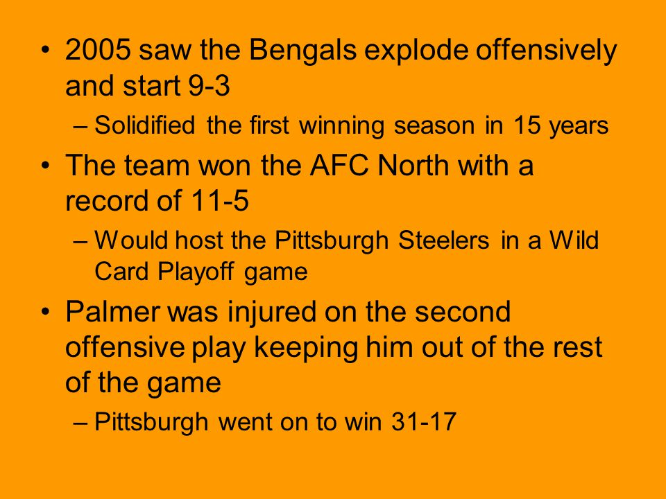 2005 saw the Bengals explode offensively and start 9-3 –Solidified the first winning season in 15 years The team won the AFC North with a record of 11-5 –Would host the Pittsburgh Steelers in a Wild Card Playoff game Palmer was injured on the second offensive play keeping him out of the rest of the game –Pittsburgh went on to win 31-17