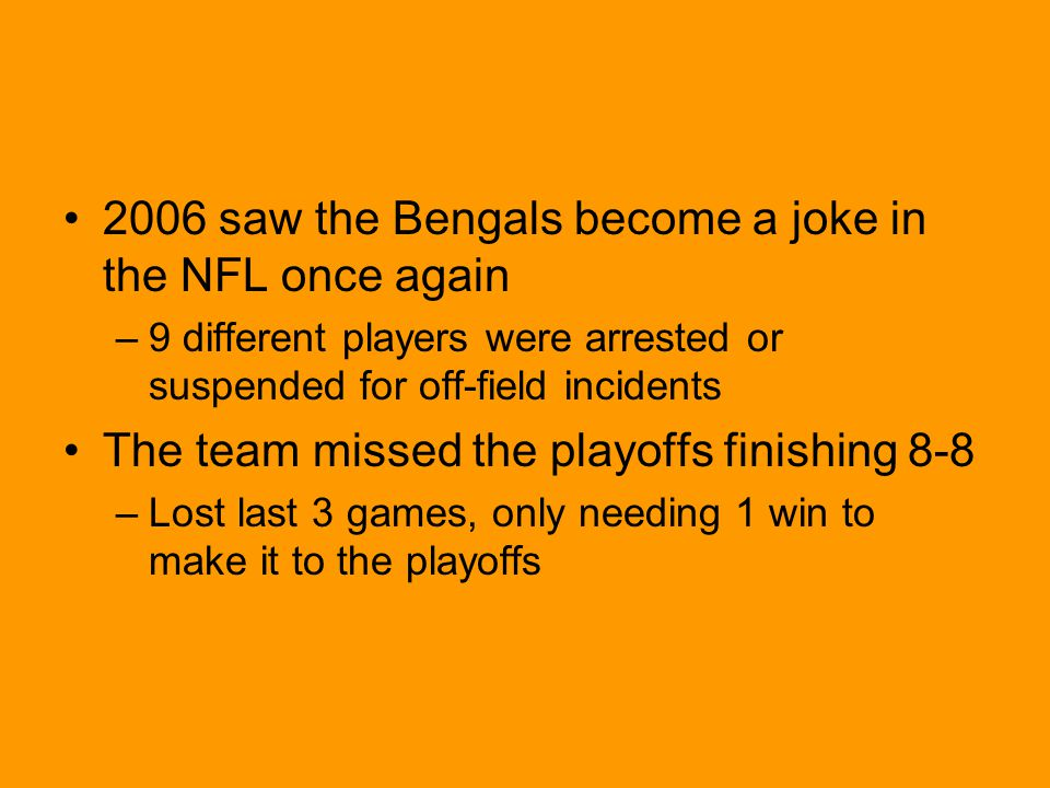 2006 saw the Bengals become a joke in the NFL once again –9 different players were arrested or suspended for off-field incidents The team missed the playoffs finishing 8-8 –Lost last 3 games, only needing 1 win to make it to the playoffs