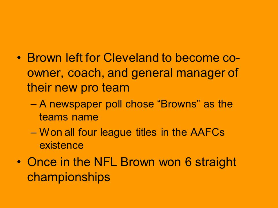 Brown left for Cleveland to become co- owner, coach, and general manager of their new pro team –A newspaper poll chose Browns as the teams name –Won all four league titles in the AAFCs existence Once in the NFL Brown won 6 straight championships