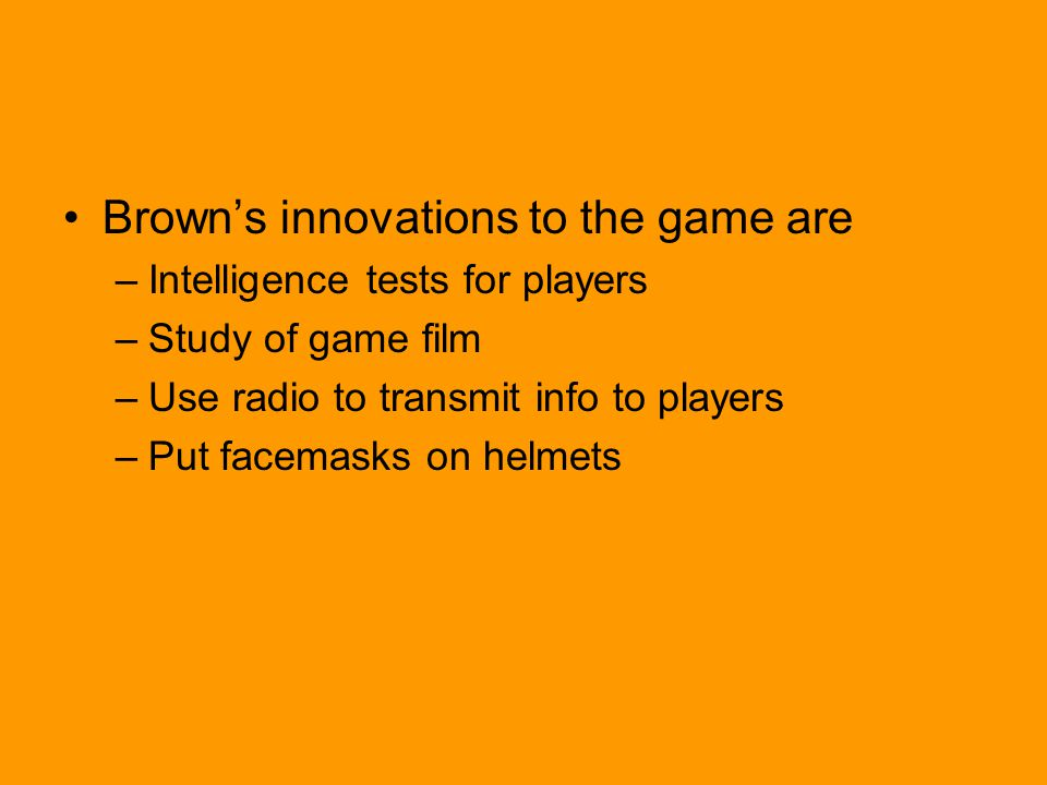 Brown's innovations to the game are –Intelligence tests for players –Study of game film –Use radio to transmit info to players –Put facemasks on helmets