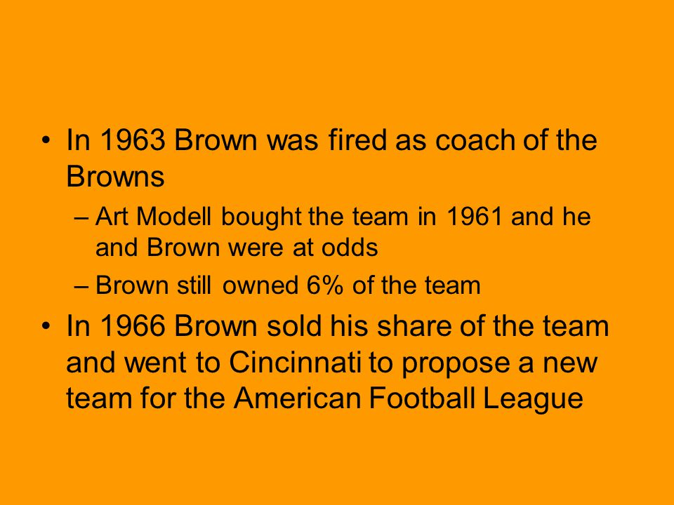 In 1963 Brown was fired as coach of the Browns –Art Modell bought the team in 1961 and he and Brown were at odds –Brown still owned 6% of the team In 1966 Brown sold his share of the team and went to Cincinnati to propose a new team for the American Football League