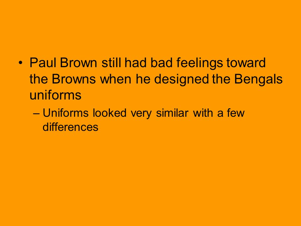 Paul Brown still had bad feelings toward the Browns when he designed the Bengals uniforms –Uniforms looked very similar with a few differences