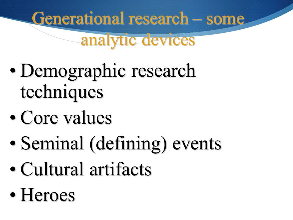 Demographic research techniquesDemographic research techniques Core valuesCore values Seminal (defining) eventsSeminal (defining) events Cultural artifactsCultural artifacts HeroesHeroes Generational research – some analytic devices