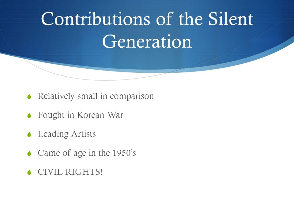 Contributions of the Silent Generation  Relatively small in comparison  Fought in Korean War  Leading Artists  Came of age in the 1950's  CIVIL RIGHTS!