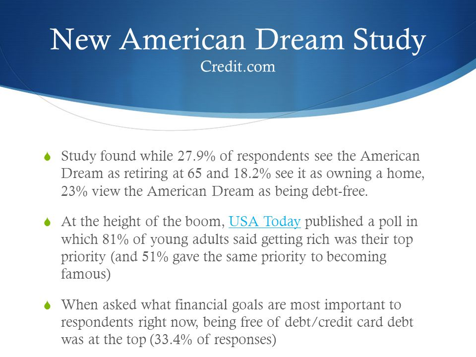 New American Dream Study Credit.com  Study found while 27.9% of respondents see the American Dream as retiring at 65 and 18.2% see it as owning a home, 23% view the American Dream as being debt-free.