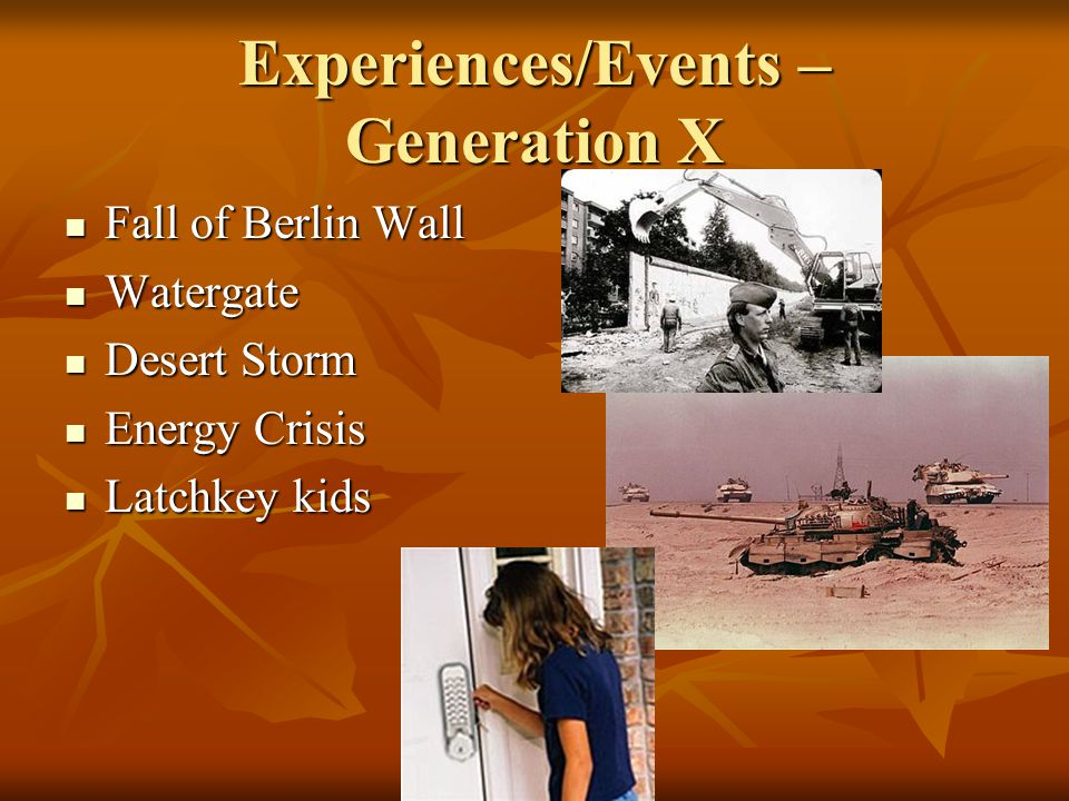 Experiences/Events – Generation X Fall of Berlin Wall Fall of Berlin Wall Watergate Watergate Desert Storm Desert Storm Energy Crisis Energy Crisis Latchkey kids Latchkey kids
