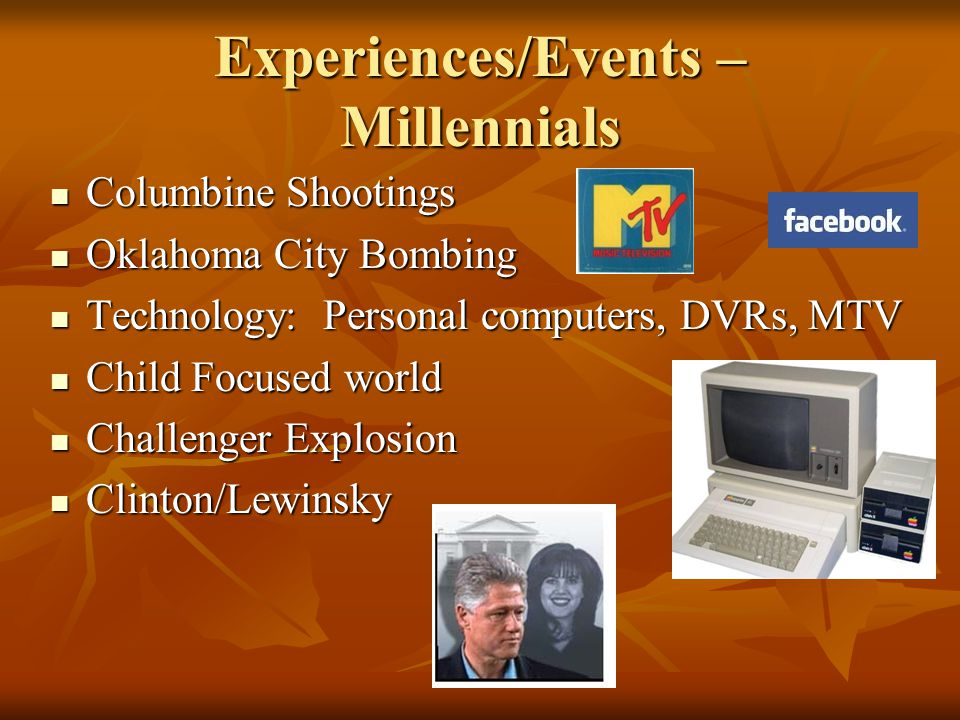 Experiences/Events – Millennials Columbine Shootings Columbine Shootings Oklahoma City Bombing Oklahoma City Bombing Technology: Personal computers, DVRs, MTV Technology: Personal computers, DVRs, MTV Child Focused world Child Focused world Challenger Explosion Challenger Explosion Clinton/Lewinsky Clinton/Lewinsky