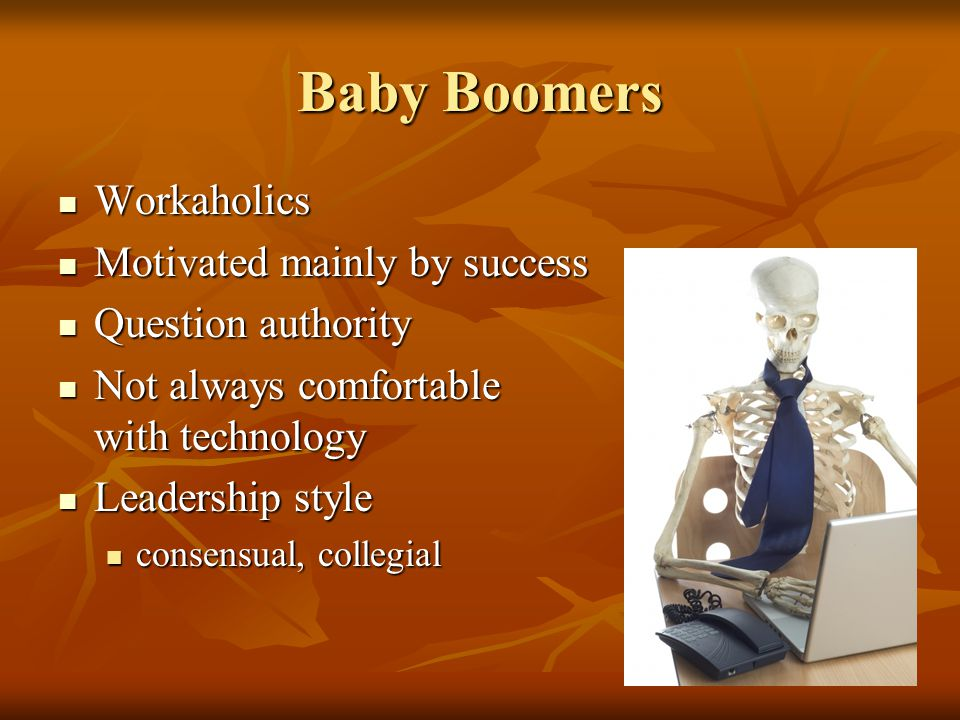 Baby Boomers Workaholics Workaholics Motivated mainly by success Motivated mainly by success Question authority Question authority Not always comfortable with technology Not always comfortable with technology Leadership style Leadership style consensual, collegial consensual, collegial