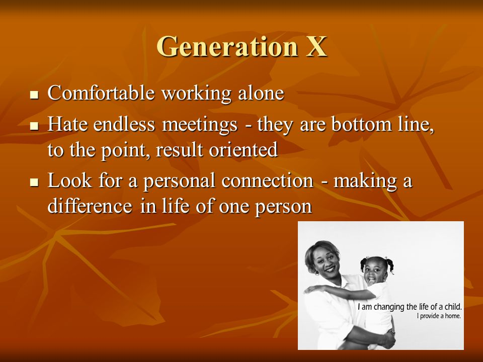 Generation X Comfortable working alone Comfortable working alone Hate endless meetings - they are bottom line, to the point, result oriented Hate endless meetings - they are bottom line, to the point, result oriented Look for a personal connection - making a difference in life of one person Look for a personal connection - making a difference in life of one person