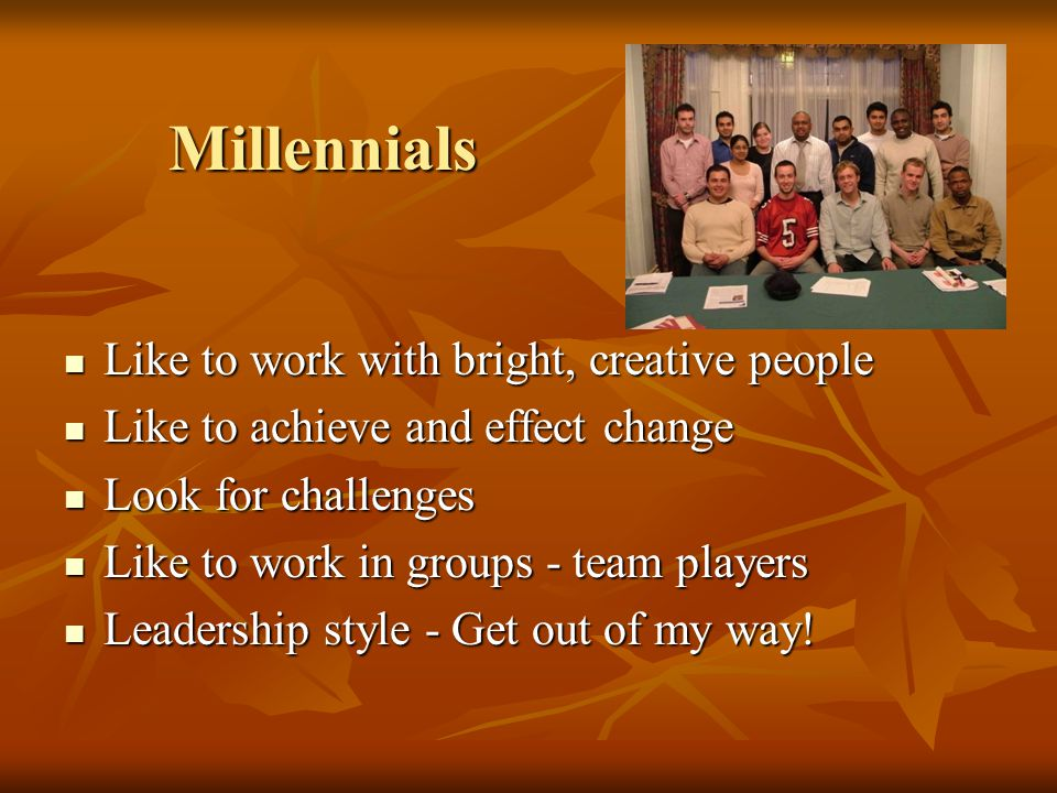 Millennials Millennials Like to work with bright, creative people Like to work with bright, creative people Like to achieve and effect change Like to achieve and effect change Look for challenges Look for challenges Like to work in groups - team players Like to work in groups - team players Leadership style - Get out of my way.