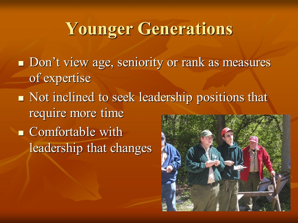 Younger Generations Don't view age, seniority or rank as measures of expertise Don't view age, seniority or rank as measures of expertise Not inclined to seek leadership positions that require more time Not inclined to seek leadership positions that require more time Comfortable with leadership that changes Comfortable with leadership that changes