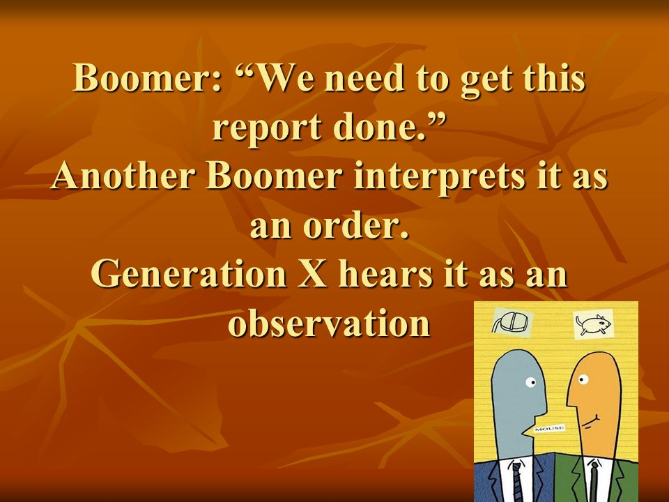 Boomer: We need to get this report done. Another Boomer interprets it as an order.