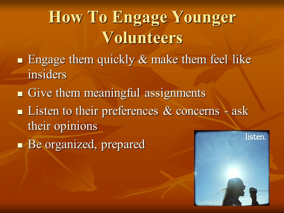 How To Engage Younger Volunteers Engage them quickly & make them feel like insiders Engage them quickly & make them feel like insiders Give them meaningful assignments Give them meaningful assignments Listen to their preferences & concerns - ask their opinions Listen to their preferences & concerns - ask their opinions Be organized, prepared Be organized, prepared