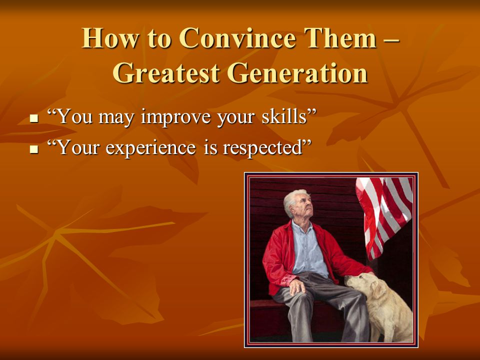 How to Convince Them – Greatest Generation You may improve your skills You may improve your skills Your experience is respected Your experience is respected