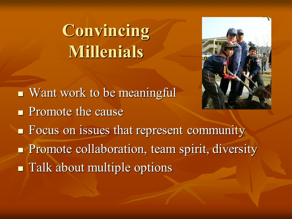 Convincing Millenials Want work to be meaningful Want work to be meaningful Promote the cause Promote the cause Focus on issues that represent community Focus on issues that represent community Promote collaboration, team spirit, diversity Promote collaboration, team spirit, diversity Talk about multiple options Talk about multiple options