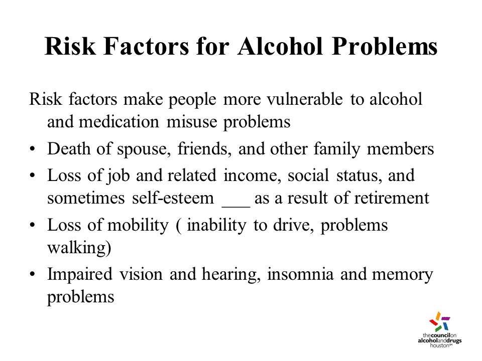 Risk Factors for Alcohol Problems Risk factors make people more vulnerable to alcohol and medication misuse problems Death of spouse, friends, and other family members Loss of job and related income, social status, and sometimes self-esteem ___ as a result of retirement Loss of mobility ( inability to drive, problems walking) Impaired vision and hearing, insomnia and memory problems