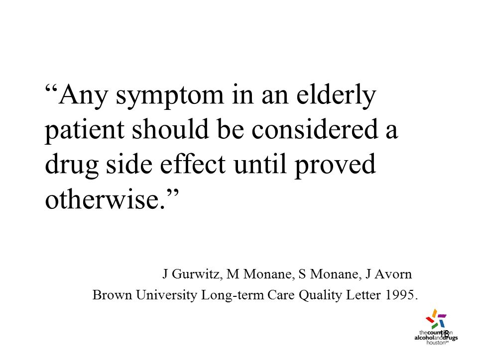 18 Any symptom in an elderly patient should be considered a drug side effect until proved otherwise. J Gurwitz, M Monane, S Monane, J Avorn Brown University Long-term Care Quality Letter 1995.