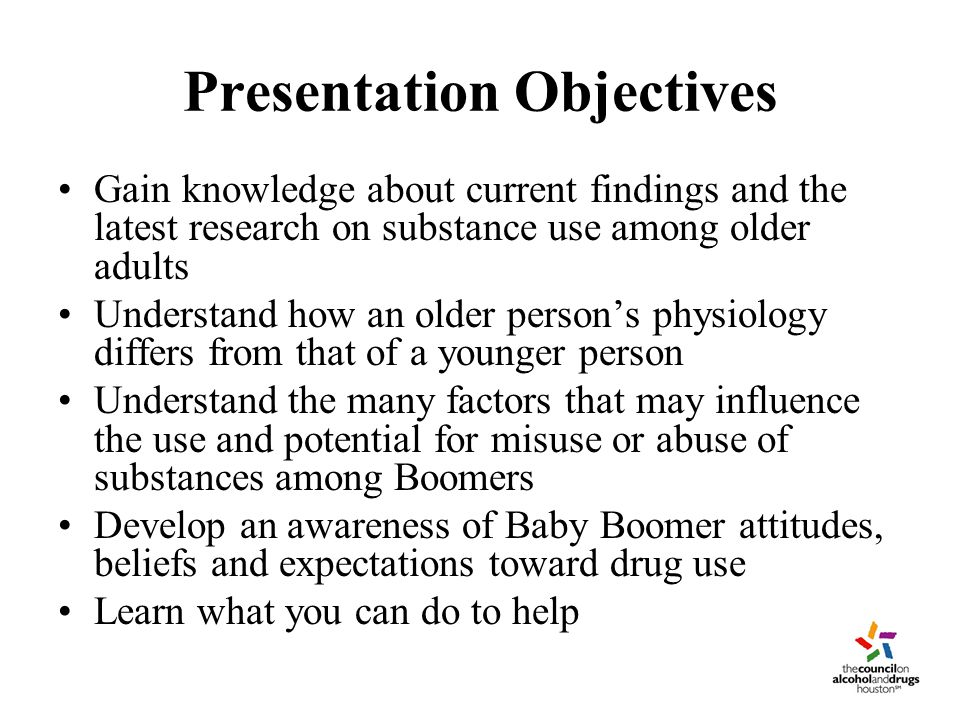 Presentation Objectives Gain knowledge about current findings and the latest research on substance use among older adults Understand how an older person's physiology differs from that of a younger person Understand the many factors that may influence the use and potential for misuse or abuse of substances among Boomers Develop an awareness of Baby Boomer attitudes, beliefs and expectations toward drug use Learn what you can do to help