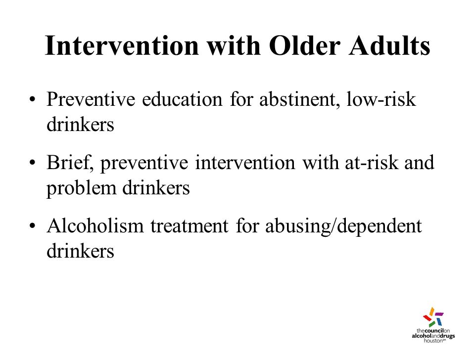 Intervention with Older Adults Preventive education for abstinent, low-risk drinkers Brief, preventive intervention with at-risk and problem drinkers Alcoholism treatment for abusing/dependent drinkers
