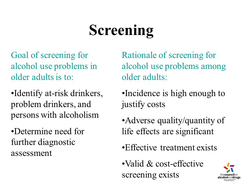 Screening Goal of screening for alcohol use problems in older adults is to: Identify at-risk drinkers, problem drinkers, and persons with alcoholism Determine need for further diagnostic assessment Rationale of screening for alcohol use problems among older adults: Incidence is high enough to justify costs Adverse quality/quantity of life effects are significant Effective treatment exists Valid & cost-effective screening exists