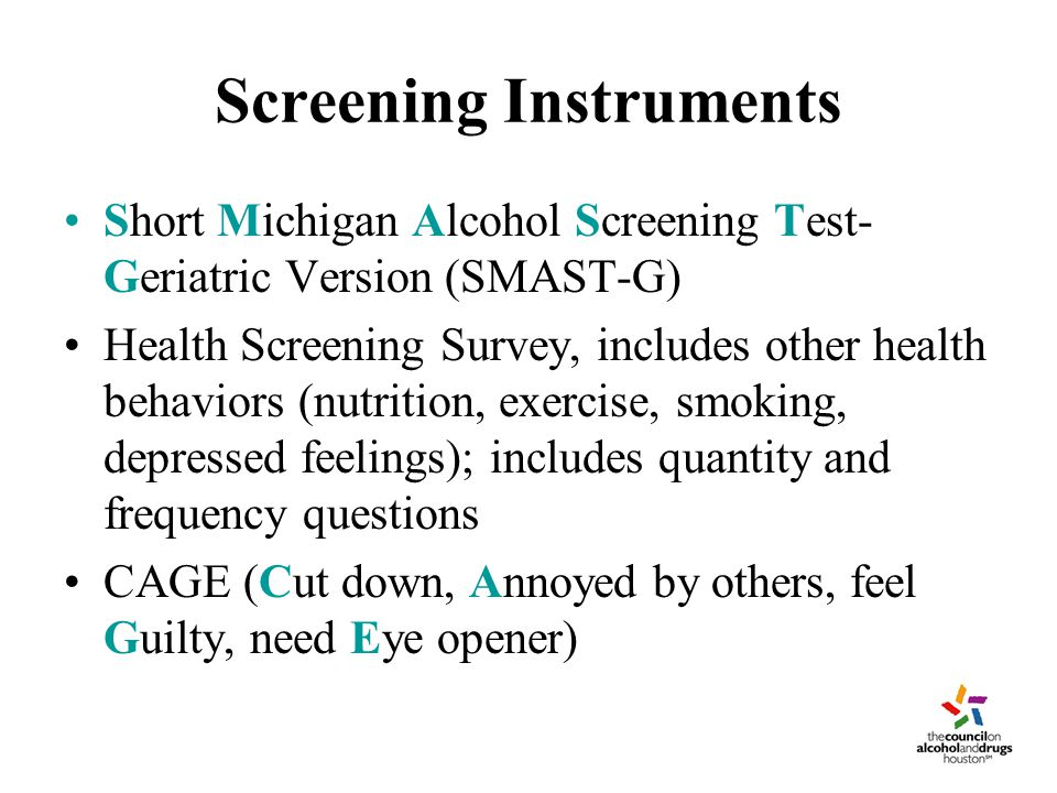Screening Instruments Short Michigan Alcohol Screening Test- Geriatric Version (SMAST-G) Health Screening Survey, includes other health behaviors (nutrition, exercise, smoking, depressed feelings); includes quantity and frequency questions CAGE (Cut down, Annoyed by others, feel Guilty, need Eye opener)
